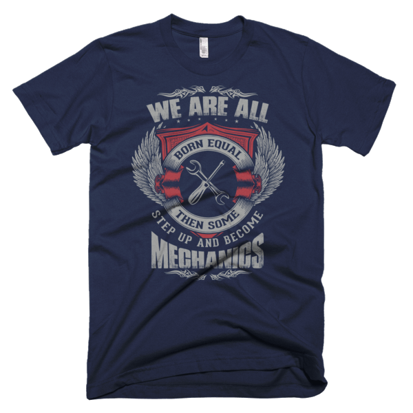 Funny Mechanic Shirts - We Are All Born Equal Then Some Step Up And Become Mechanics