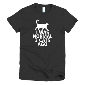 I Was Normal 3 Cats Ago - Funny Cat T-Shirts For Ladies